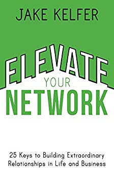 Elevate Your Network: 25 Keys to Building Extraordinary Relationships in Life and Business (English Edition) von [Kelfer, Jake]