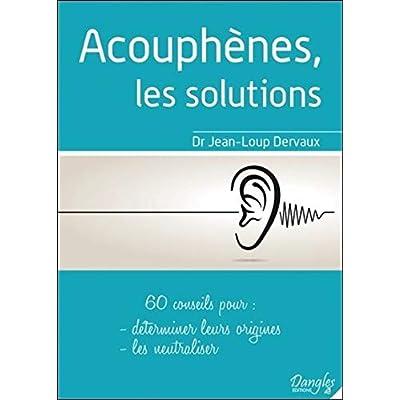 Acouphènes, les solutions - 60 conseils pour déterminer leurs origines, les neutraliser