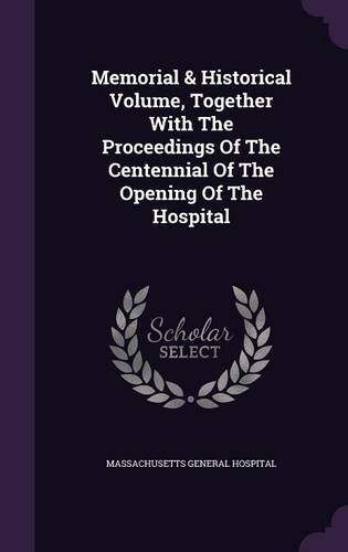 Memorial & Historical Volume, Together With The Proceedings Of The Centennial Of The Opening Of The Hospital
