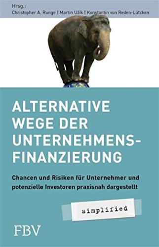 Alternative Wege der Unternehmensfinanzierung: Chancen und Risiken für Unternehmer und potenzielle Investoren Praxisnah dargestellt