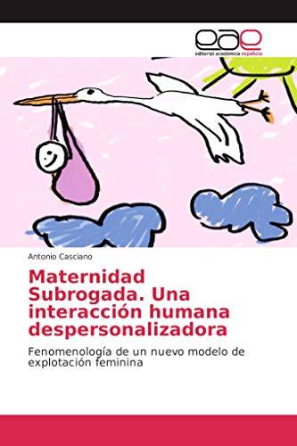 Maternidad Subrogada. Una interacción humana despersonalizadora: Fenomenología de un nuevo modelo de explotación feminina
