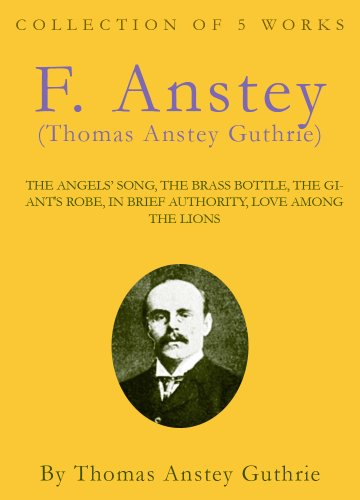 The Works of F. Anstey (Thomas Anstey Guthrie): The Angels' Song, The Brass Bottle, The Giant's Robe, In Brief Authority, Love Among The Lions