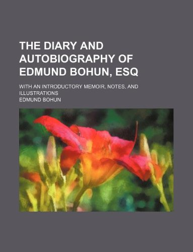 The diary and autobiography of Edmund Bohun, esq; With an introductory memoir, notes, and illustrations