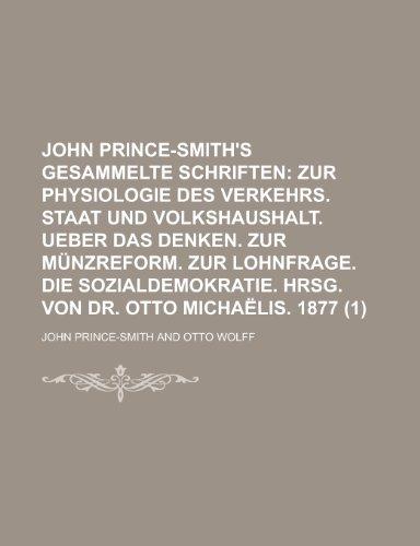 John Prince-Smith's Gesammelte Schriften (1); Zur Physiologie Des Verkehrs. Staat Und Volkshaushalt. Ueber Das Denken. Zur Munzreform. Zur Lohnfrage. Hrsg. Von Dr. Otto Michaelis. 1877