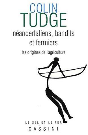 Néandertaliens, bandits et fermiers : Les origines de l'agriculture par Colin Tudge