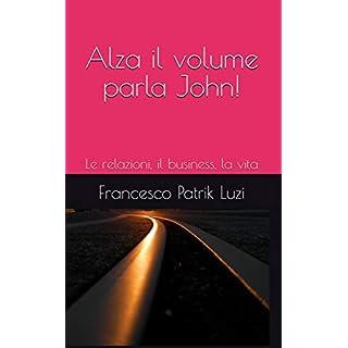 Alza il volume parla John!: Le relazioni, il business, la vita (Italian Edition)