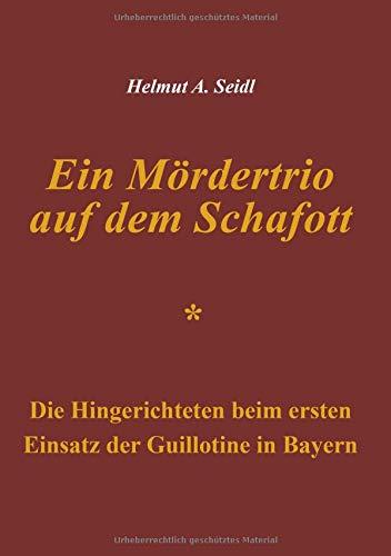Ein Mördertrio auf dem Schafott: Die Hingerichteten beim ersten Einsatz der Guillotine in Bayern