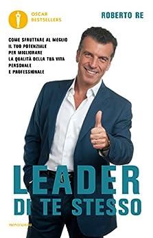 Leader di te stesso: Come sfruttare al meglio il tuo potenziale per migliorare la qualità della tua vita personale e professionale (Oscar bestsellers) di [Re, Roberto]