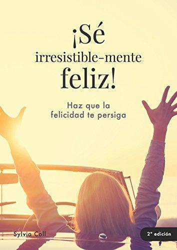 ¡Sé irresistible-mente feliz! por SYLVIA COLL MASFARRÉ