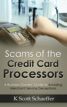 [ Scams of the Credit Card Processors: A Business Owner's Guide to Avoiding Merchant Services Deception Schaeffer, K. Scott ( Author ) ] { Paperback } 2014