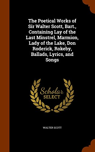 The Poetical Works of Sir Walter Scott, Bart., Containing Lay of the Last Minstrel, Marmion, Lady of the Lake, Don Roderick, Rokeby, Ballads, Lyrics, and Songs