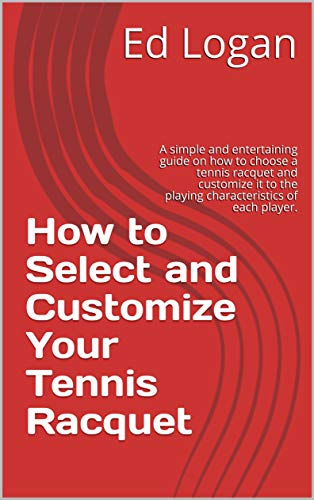 How to Select and Customize Your Tennis Racquet: A simple and entertaining guide on how to choose a tennis racquet and customize it to the playing characteristics of each player. (English Edition) por Ed Logan