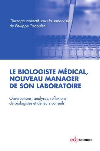 Le biologiste médical, nouveau manager de son laboratoire : Observations, analyses, réflexions de biologistes et de leur conseils