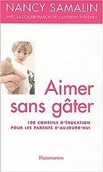 Aimer sans gâter : 100 conseils d'éducation pour les parents d'aujourd'hui