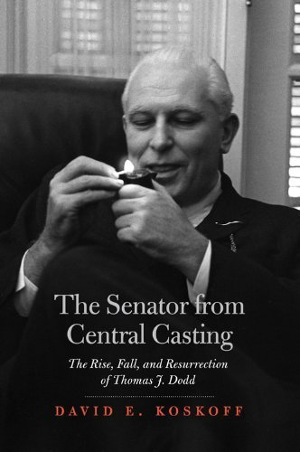 The Senator from Central Casting: The Rise, Fall, and Resurrection of Thomas J. Dodd by David E. Koskoff (2011-05-01)