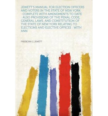 Jewett's Manual for Election Officers and Voters in the State of New York: Complete with Amendments to Date: Also Provisions of the Penal Code, General Laws, and Constitution of the State of New York Relating to Elections and Elective Offices: With Ann (Paperback) - Common