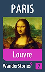 Louvre in Paris - a travel guide and tour as with the best local guide (Paris Travel Stories Book 2)