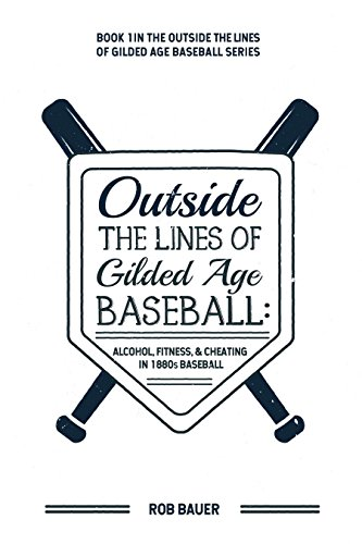 Outside the Lines of Gilded Age Baseball: Alcohol, Fitness, and Cheating in 1880s Baseball (English Edition)