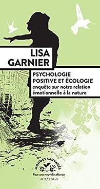 Psychologie positive et écologie: Enquête sur notre relation émotionnelle à la nature par Lisa Garnier