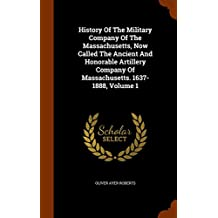 History Of The Military Company Of The Massachusetts, Now Called The Ancient And Honorable Artillery Company Of Massachusetts. 1637-1888, Volume 1