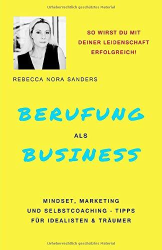 Berufung als Business: Mindset, Marketing und Selbstcoaching - Tipps für Idealisten & Träumer