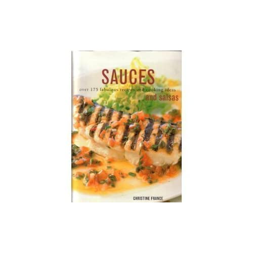 SAUCES AND SALSAS: Over 175 Fabulous Recipes and Cooking Ideas by Christine France (2003-08-01)