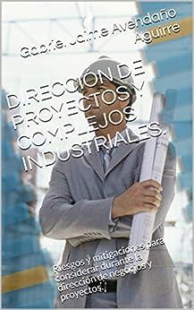 Descargar gratis DIRECCIÓN DE PROYECTOS Y COMPLEJOS INDUSTRIALES.: Riesgos y mitigaciones para considerar durante la dirección de negocios y proyectos. PDF