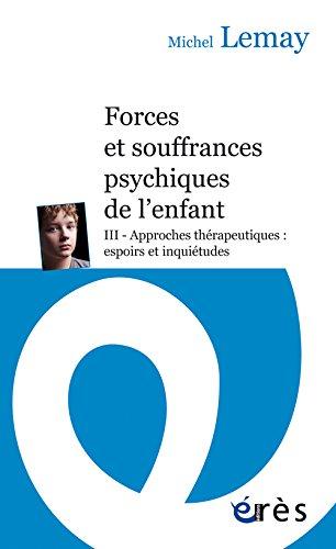 Forces et souffrances psychiques de l'enfant : Tome 3, Approches thrapeutiques : espoirs et inquitudes