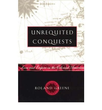 [( Unrequited Conquests: Love and Empire in the Colonial Americas )] [by: Roland Greene] [Feb-2000]