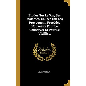 Études Sur Le Vin, Ses Maladies, Causes Qui Les Provoquent, Procédés Nouveaux Pour Le Conserver Et Pour Le Vieillir...