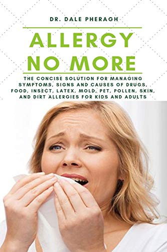 Allergy No More: The Concise Solution for Managing Symptoms, Signs and Causes of Drugs, Food, Insect, Latex, Mold, Pet, Pollen, Skin, and Dirt Allergies for Kids and Adults