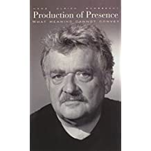 Production of Presence: What Meaning Cannot Convey by Hans Gumbrecht (2003-12-18)