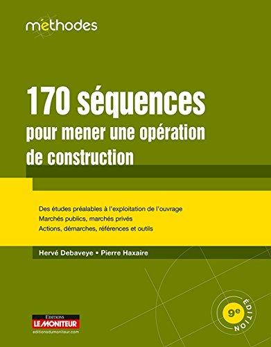 170 séquences pour mener une opération de construction: Des études préalables à l'exploitation de l'ouvrage - Marchés publics, marchés privés - Actions, dém
