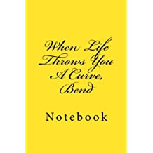 When Life Throws You A Curve, Bend: Notebook, 150 lined pages, softcover, 6 x 9