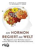 Ein Hormon regiert die Welt: Wie Dopamin unser Verhalten steuert - und das Schicksal der Menschheit bestimmt (riva PREMIUM)