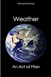Weather: An Act of Man: Un-Natural Disasters by Michael Fleming (2014-09-08)
