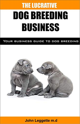 The Lucrative Dog Breeding Business: Your expert guide to making huge cash from dog breeding business (English Edition) -