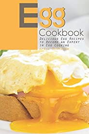 Egg Cookbook: Delicious Egg Recipes to Become an Expert in Egg Cooking