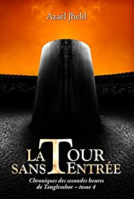 Chroniques des secondes heures de Tanglemhor, tome 4 : La Tour sans Entrée par Azaël Jhelil