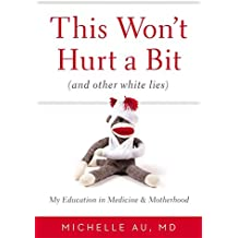 This Won't Hurt A Bit: (And Other White Lies): My Education in Medicine and Motherhood