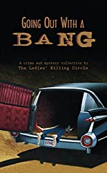 Going Out with a Bang: A Crime and Mystery Collection by the Ladies' Killing Circle