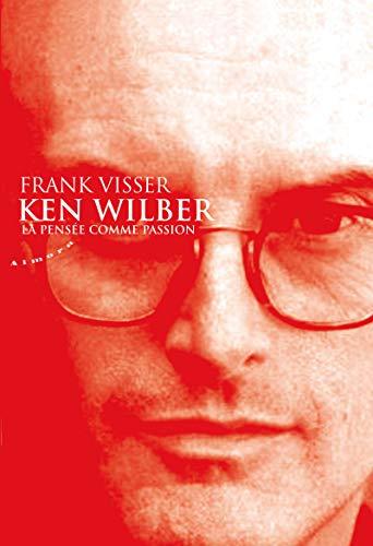 Ken Wilber : La pensée comme passion par Frank Visser