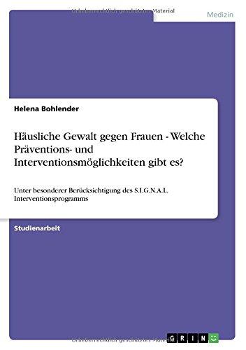 Häusliche Gewalt gegen Frauen - Welche Präventions- und Interventionsmöglichkeiten gibt es?: Unter besonderer Berücksichtigung des S.I.G.N.A.L. Interventionsprogramms