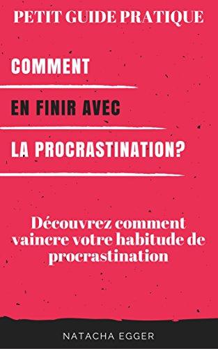 Petit Guide Pratique - COMMENT EN FINIR AVEC LA PROCRASTINATION?: Découvrez comment vaincre votre habitude de procrastination par Natacha Egger