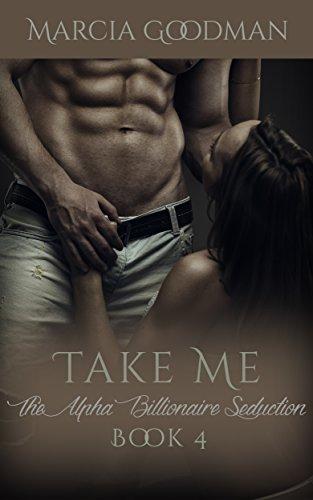The Alpha Billionaire Seduction Book 4: Take Me: An Alpha Billionaire Romance series