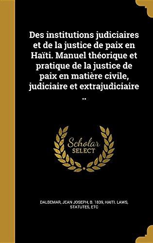 Des Institutions Judiciaires Et de La Justice de Paix En Haiti. Manuel Theorique Et Pratique de La Justice de Paix En Matiere Civile, Judiciaire Et Extrajudiciaire ..