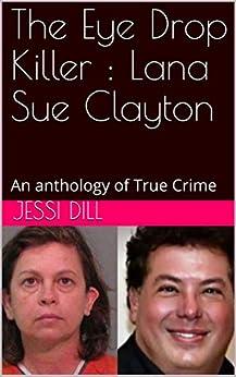 The Eye Drop Killer : Lana Sue Clayton: An anthology of True Crime (English Edition) di [Dill, Jessi]
