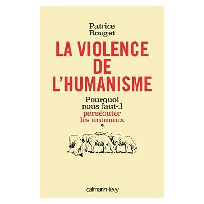 La Violence de l'humanisme : Pourquoi nous faut-il persécuter les animaux ? (Sciences Humaines et Essais)
