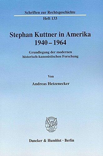 Stephan Kuttner in Amerika 1940-1964.: Grundlegung der modernen historisch-kanonistischen Forschung. (Schriften zur Rechtsgeschichte)