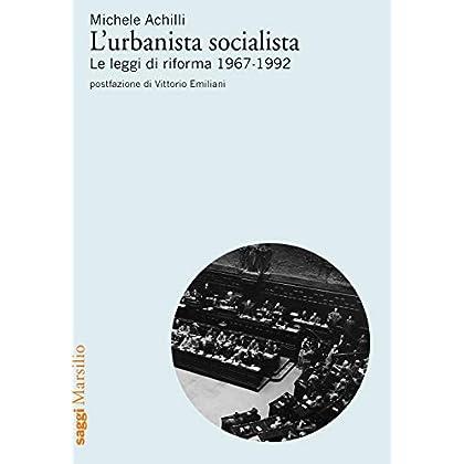 L'urbanista Socialista. Le Leggi Di Riforma 1967-1992